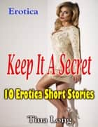 Erotica: Keep It a Secret: 10 Erotica Short Stories ebook by Tina Long