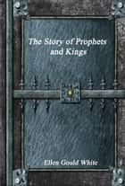 The Story of Prophets and Kings ebook by Ellen Gould White