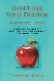 Don't Ask Your Doctor - Ask Dr. Self -- Yourself ebook by Wolfgang H. Moll