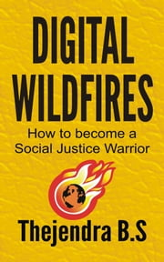 Digital Wildfires: How to become a Social Justice Warrior ebook by Thejendra B.S