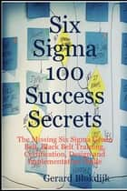 Six Sigma 100 Success Secrets - The Missing Six Sigma Green Belt, Black Belt Training, Certification, Design and Implementation Guide ebook by Gerard Blokdijk