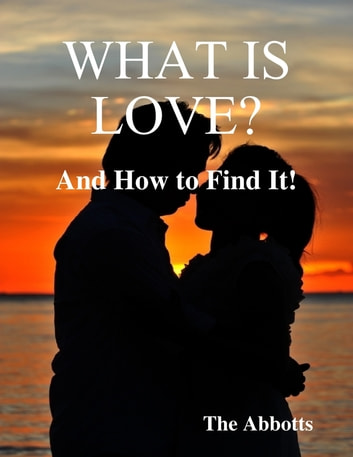 What Is Love? - And How to Find It! ebook by The Abbotts