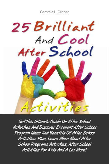 25 Brilliant And Cool After School Activities - Get This Ultimate Guide On After School Activities And Discover Excellent After School Program Ideas And Benefits Of After School Activities. Plus, Learn More About After School Programs Activities, After School Activities For Kids And A Lot More! ebook by Cammie L. Graber