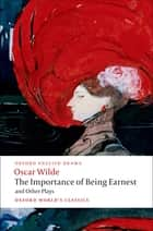 The Importance of Being Earnest and Other Plays: Lady Windermere's Fan; Salome; A Woman of No Importance; An Ideal Husband; The Importance of Being Earnest - Lady Windermere's Fan; Salome; A Woman of No Importance; An Ideal Husband; The Importance of Being Earnest eBook by Oscar Wilde, Peter Raby