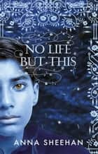No Life But This ebook by Anna Sheehan