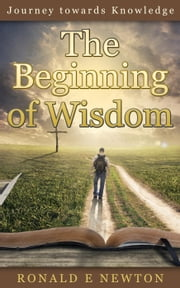 The Beginning of Wisdom - Journey towards Knowledge, #1 ebook by Ronald E. Newton