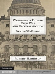 Washington during Civil War and Reconstruction - Race and Radicalism ebook by Robert Harrison
