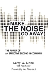Make the Noise Go Away - The Power of an Effective Second-in-Command ebook by Larry G. Linne with Ken Koller