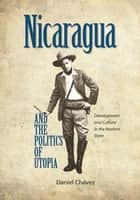 Nicaragua and the Politics of Utopia ebook by Daniel Chavez
