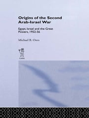 The Origins of the Second Arab-Israel War - Egypt, Israel and the Great Powers, 1952-56 ebook by Michael B. Oren