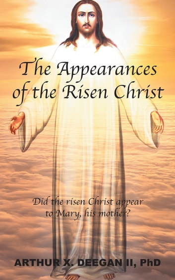 The Appearances of the Risen Christ ebook by Arthur X. Deegan ll, PhD