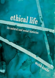 Ethical Life - Its Natural and Social Histories ebook by Webb Keane