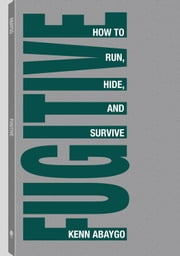 Fugitive!: How To Run, Hide, And Survive ebook by Abaygo, Kenn