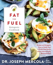 Fat for Fuel Ketogenic Cookbook - Recipes and Ketogenic Keys to Health from a World-Class Doctor and an Internationally Renowned Chef ebook by Dr. Joseph Mercola, Pete Evans