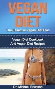 Vegan Diet: The Essential Vegan Diet Plan: Vegan Diet Cookbook And Vegan Diet Recipes ebook by Dr. Michael Ericsson