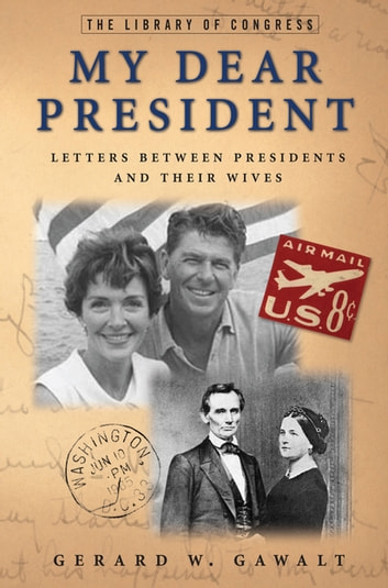 My Dear President - Letters Between Presidents and Their Wives eBook by Gerard W. Gawalt