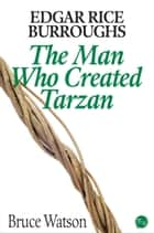 Edgar Rice Burroughs: The Man Who Created Tarzan ebook by Bruce Watson