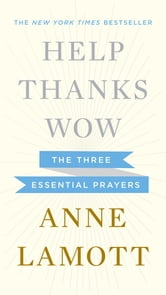 Help, Thanks, Wow - The Three Essential Prayers ebook by Anne Lamott