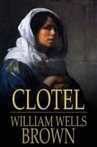 Clotel - Or, the President's Daughter ebook by William Wells Brown