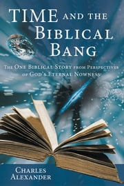 Time and the Biblical Bang - The One Biblical Story from Perspectives of God's Eternal Nowness ebook by Charles Alexander