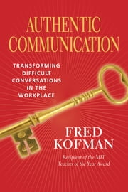 Authentic Communication - Transforming Difficult Conversations in the Workplace ebook by Fred Kofman