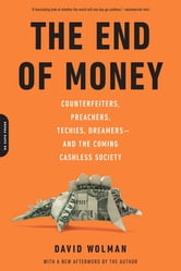 The End of Money - Counterfeiters, Preachers, Techies, Dreamers--and the Coming Cashless Society ebook by David Wolman