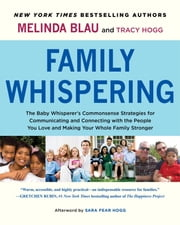 Family Whispering - The Baby Whisperer's Commonsense Strategies for Communicating and Connecting with the People You Love and Making Your Whole Family Stronger ebook by Melinda Blau,Tracy Hogg