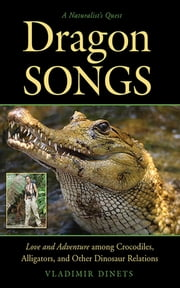 Dragon Songs - Love and Adventure among Crocodiles, Alligators, and Other Dinosaur Relations ebook by Vladimir Dinets