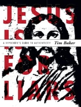 Jesus is for Liars - A Hypocrite's Guide to Authenticity ebook by Tim Baker