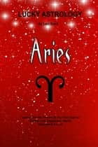 Lucky Astrology - Aries - Tapping into the Powers of Your Sun Sign for Greater Luck, Happiness, Health, Abundance & Love ebook by Lani Sharp