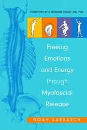 Freeing Emotions and Energy Through Myofascial Release ebook by Noah Karrasch,Amy Rizza,C. Norman Shealy,Julie Zaslow
