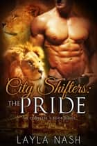 City Shifters: the Pride Complete Series - City Shifters: the Pride, #0 E-bok by Layla Nash