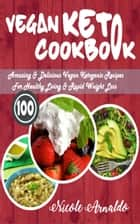 Vegan Keto Cookbook - 100 Amazing & Delicious Vegan Ketogenic Recipes For Healthy Living & Rapid Weight Loss ebook by Nicole Arnaldo