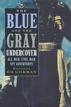 The Blue and the Gray Undercover - All New Civil War Spy Adventures ebook by Ed Gorman