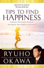 Tips to Find Happiness - Creating a Harmonious Home for Your Spouse, Your Children, and Yourself ebook by Ryuho Okawa