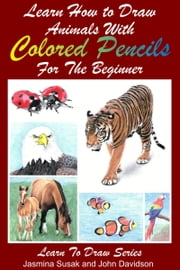 Learn How to Draw Animals with Colored Pencils For the Beginner ebook by Jasmina Susak