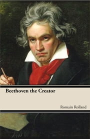 Beethoven the Creator ebook by Roman Rolland