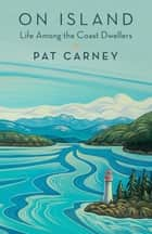 On Island - Life Among the Coast Dwellers ebook by Pat Carney