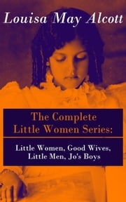 The Complete Little Women Series: Little Women, Good Wives, Little Men, Jo's Boys ebook by Louisa May Alcott