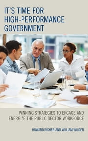 It's Time for High-Performance Government - Winning Strategies to Engage and Energize the Public Sector Workforce ebook by Risher,Wilder