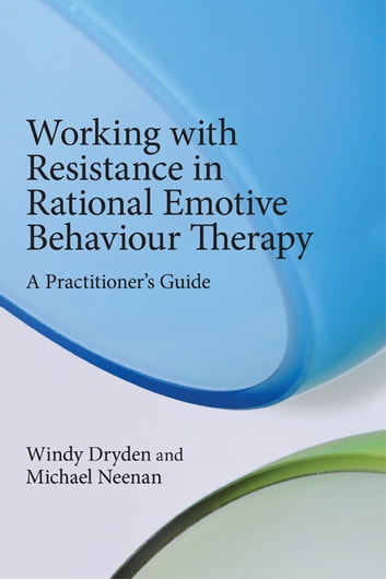 Working with Resistance in Rational Emotive Behaviour Therapy - A Practitioner's Guide ebook by Windy Dryden,Michael Neenan