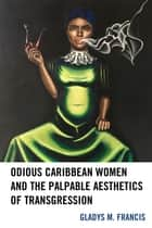 Odious Caribbean Women and the Palpable Aesthetics of Transgression ebook by Gladys M. Francis