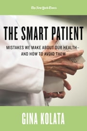 The Smart Patient: Mistakes We Make about Our Health—and How to Avoid Them ebook by Gina Kolata