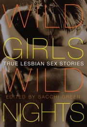 Wild Girls, Wild Nights - True Lesbian Sex Stories ebook by Sacchi Green