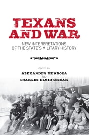 Texans and War - New Interpretations of the State's Military History ebook by Alexander Mendoza,Charles David Grear