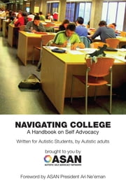 Navigating College: A Handbook on Self Advocacy ebook by Jim Sinclair,Autistic Self Advocacy Network,Melody Latimer