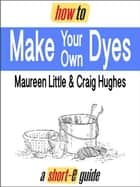 How to Make Your Own Dyes (Short-e Guide) ebook by Maureen Little, Craig Hughes