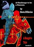 A Challenge to be a Unicorn, A Knight's Tale Book 3 ebook by Dawn B Davies