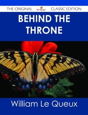 Behind the Throne - The Original Classic Edition ebook by William Le Queux