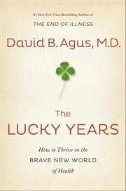 The Lucky Years - How to Thrive in the Brave New World of Health ebook by David B Agus